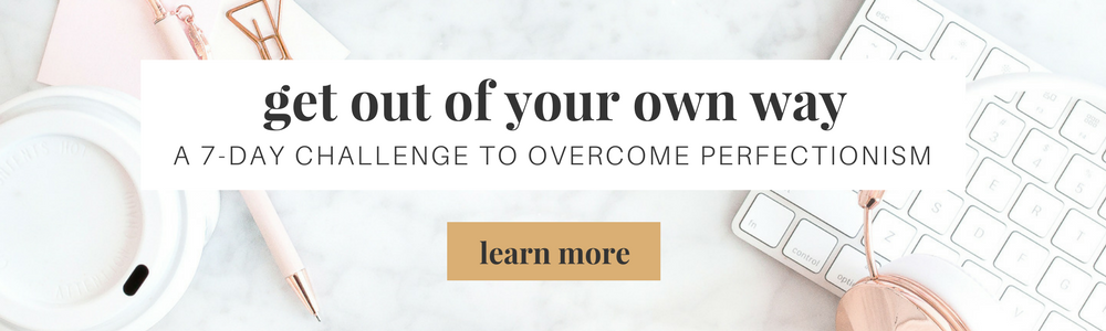 Get Out Of Your Own Way: A 7-Day Challenge To Overcome Perfectionism