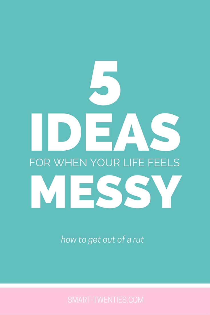 5 Ideas For When Your Life Feels Messy
