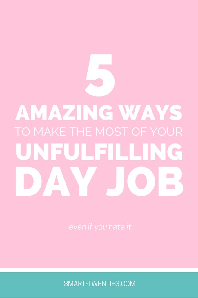 5 Amazing Ways To Make The Most Of Your Unfulfilling Day Job